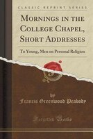Mornings in the College Chapel, Short Addresses: To Young, Men on Personal Religion (Classic Reprint)