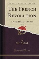The French Revolution, Vol. 2 of 4: A Political History, 1789 1804 (Classic Reprint)