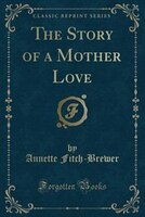 The Story of a Mother Love (Classic Reprint)
