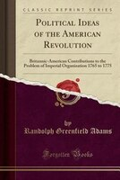 Political Ideas of the American Revolution: Britannic-American Contributions to the Problem of Imperial Organization 1765 to 1775