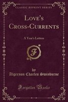 Love's Cross-Currents: A Year's Letters (Classic Reprint)