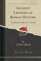 Ancient Legends of Roman History: Translated by Mario E. Cosenza (Classic Reprint)