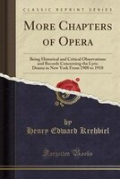 More Chapters of Opera: Being Historical and Critical Observations and Records Concerning the Lyric Drama in New York From
