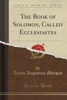 The Book of Solomon, Called Ecclesiastes (Classic Reprint)