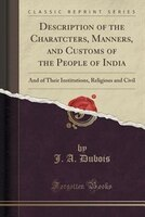 Description of the Charatcters, Manners, and Customs of the People of India: And of Their Institutions, Religious and Civil (Class