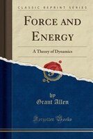 Force and Energy: A Theory of Dynamics (Classic Reprint)