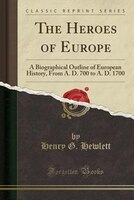 The Heroes of Europe: A Biographical Outline of European History, From A. D. 700 to A. D. 1700 (Classic Reprint)