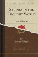 Studies in the Thought World: Practical Mind Art (Classic Reprint)