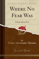 Where No Fear Was: A Book About Fear (Classic Reprint)