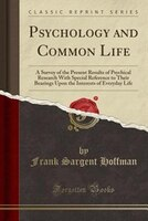 Psychology and Common Life: A Survey of the Present Results of Psychical Research With Special Reference to Their Bearings Upon