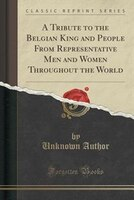 A Tribute to the Belgian King and People From Representative Men and Women Throughout the World (Classic Reprint)