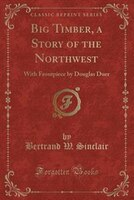 Big Timber, a Story of the Northwest: With Frontpiece by Douglas Duer (Classic Reprint)