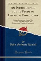 An Introduction to the Study of Chemical Philosophy: Being a Preparatory View of the Forces Which Concur to the Production of Chem