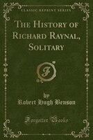 The History of Richard Raynal, Solitary (Classic Reprint)