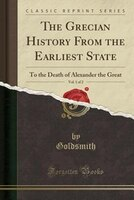 The Grecian History From the Earliest State, Vol. 1 of 2: To the Death of Alexander the Great (Classic Reprint)