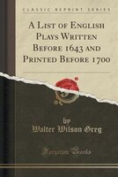 A List of English Plays Written Before 1643 and Printed Before 1700 (Classic Reprint)