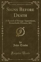 Signs Before Death: A Record of Strange Apparitions, Remarkable Dreams, &C (Classic Reprint)