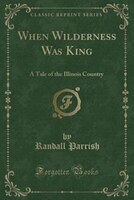 When Wilderness Was King: A Tale of the Illinois Country (Classic Reprint)
