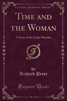 Time and the Woman: A Story of the Early Nineties (Classic Reprint)