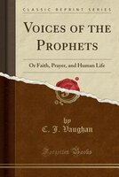 Voices of the Prophets: Or Faith, Prayer, and Human Life (Classic Reprint)