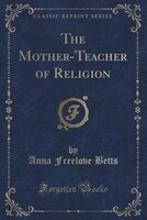 The Mother-Teacher of Religion (Classic Reprint)