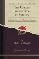 The Unseen Foundations of Society: An Examination of the Fallacies and Failures of Economic Science Due to Neglected Elements (Cla - Duke Of Argyll