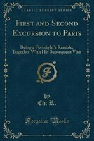 First and Second Excursion to Paris: Being a Fortnight's Ramble; Together With His Subsequent Visit (Classic Reprint)