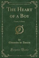 The Heart of a Boy: Cuore; A Story (Classic Reprint)