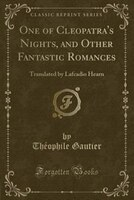 One of Cleopatra's Nights, and Other Fantastic Romances: Translated by Lafcadio Hearn (Classic Reprint)