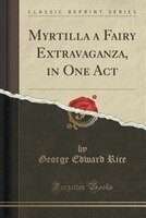 Myrtilla a Fairy Extravaganza, in One Act (Classic Reprint)