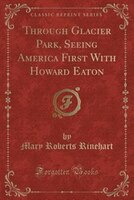 Through Glacier Park, Seeing America First With Howard Eaton (Classic Reprint)