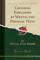 Choosing Employees by Mental and Physical Tests (Classic Reprint)