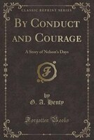 By Conduct and Courage: A Story of Nelson's Days (Classic Reprint)