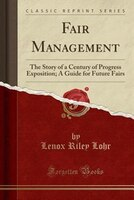 Fair Management: The Story of a Century of Progress Exposition; A Guide for Future Fairs (Classic Reprint)