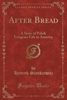After Bread: A Story of Polish Emigrant Life to America (Classic Reprint)