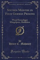 Sixteen Months in Four German Prisons: Wesel Sennelager Klingelputz, Ruhleben (Classic Reprint)