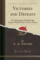 Victories and Defeats: An Attempt to Explain the Causes Which Have Led to Them (Classic Reprint)