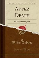 After Death: Or Letters From Julia (Classic Reprint)