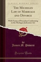 The Michigan Law of Marriage and Divorce: With Forms of Procedure Conforming to the Michigan Judicature Act (Classic Reprint)