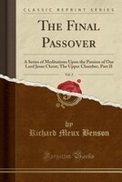 The Final Passover, Vol. 2: A Series of Meditations Upon the Passion of Our Lord Jesus Christ; The Upper Chamber, Part II (Clas