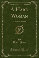 A Hard Woman: A Story in Scenes (Classic Reprint)