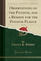 Observations on the Potatoe, and a Remedy for the Potatoe Plague, Vol. 1 of 2 (Classic Reprint)