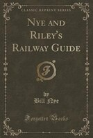 Nye and Riley's Railway Guide (Classic Reprint)