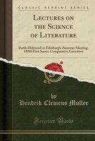 Lectures on the Science of Literature: Partly Delivered in Edinburgh (Summer Meeting, 1898) First Series: Comparative Literature (