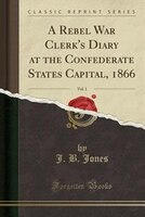 A Rebel War Clerk's Diary at the Confederate States Capital, 1866, Vol. 1 (Classic Reprint)