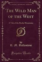 The Wild Man of the West: A Tale of the Rocky Mountains (Classic Reprint)