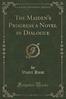 The Maiden's Progress a Novel in Dialogue (Classic Reprint)