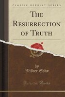 The Resurrection of Truth (Classic Reprint)