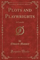 Plots and Playwrights: A Comedy (Classic Reprint)