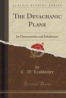 The Devachanic Plane: Its Characteristics and Inhabitants (Classic Reprint)